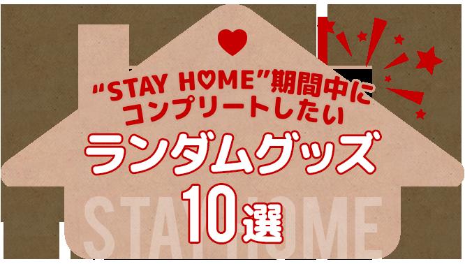 """""""STAY HOME""""期間中にコンプリートしたいランダムグッズ 10選"""